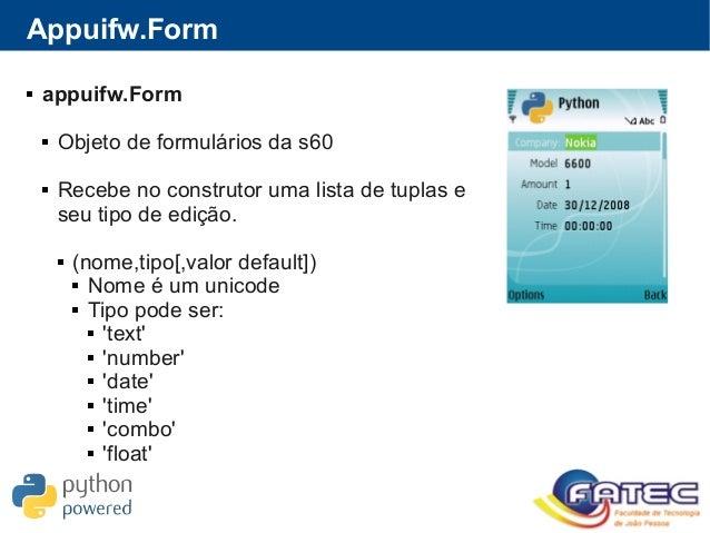 Appuifw.Form  appuifw.Form  Objeto de formulários da s60  Recebe no construtor uma lista de tuplas e seu tipo de edição...