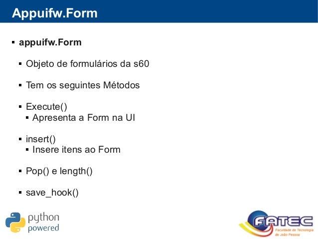 Appuifw.Form  appuifw.Form  Objeto de formulários da s60  Tem os seguintes Métodos  Execute()  Apresenta a Form na UI...