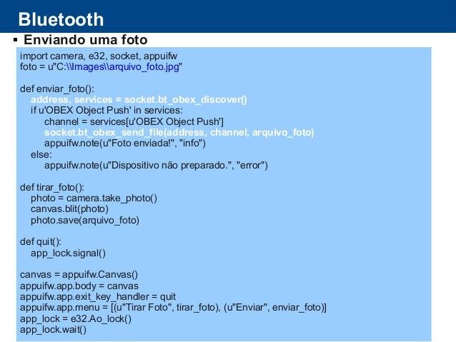 "Bluetooth  Enviando uma foto import camera, e32, socket, appuifw foto = u""C:Imagesarquivo_foto.jpg"" def enviar_foto(): ad..."