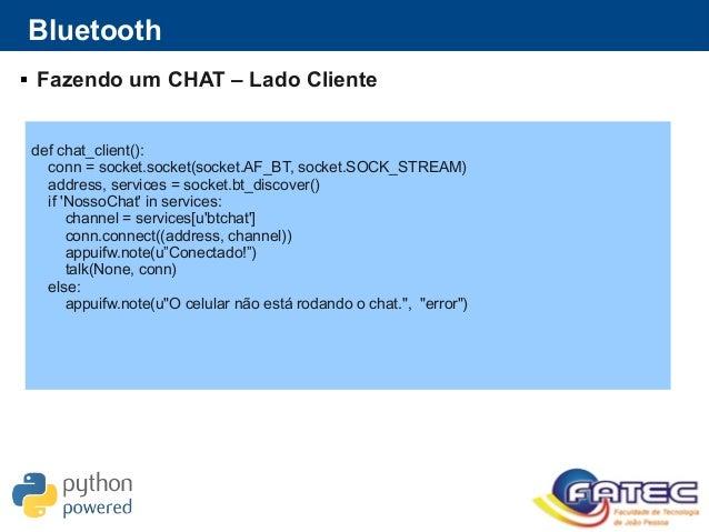 Bluetooth  Fazendo um CHAT – Lado Cliente def chat_client(): conn = socket.socket(socket.AF_BT, socket.SOCK_STREAM) addre...