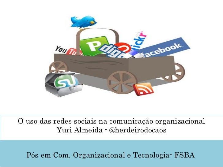 O uso das redes sociais na comunicação organizacional Yuri Almeida - @herdeirodocaos  Pós em Com. Organizacional e Tecnol...