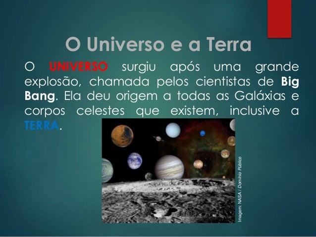 O Universo e a Terra  Imagem: NASA / Domínio Público  O UNIVERSO surgiu após uma grande explosão, chamada pelos cientistas...