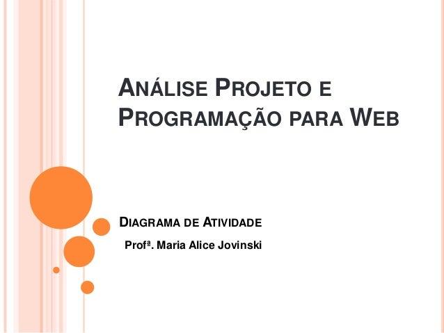 ANÁLISE PROJETO EPROGRAMAÇÃO PARA WEBProfª. Maria Alice JovinskiDIAGRAMA DE ATIVIDADE