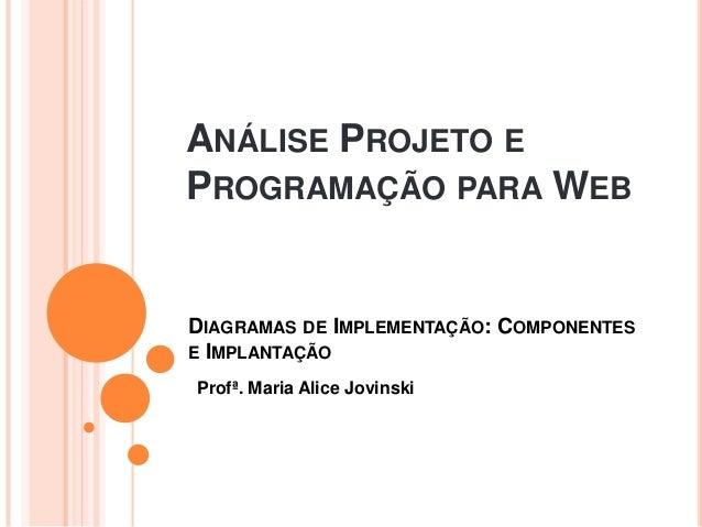 ANÁLISE PROJETO EPROGRAMAÇÃO PARA WEBProfª. Maria Alice JovinskiDIAGRAMAS DE IMPLEMENTAÇÃO: COMPONENTESE IMPLANTAÇÃO