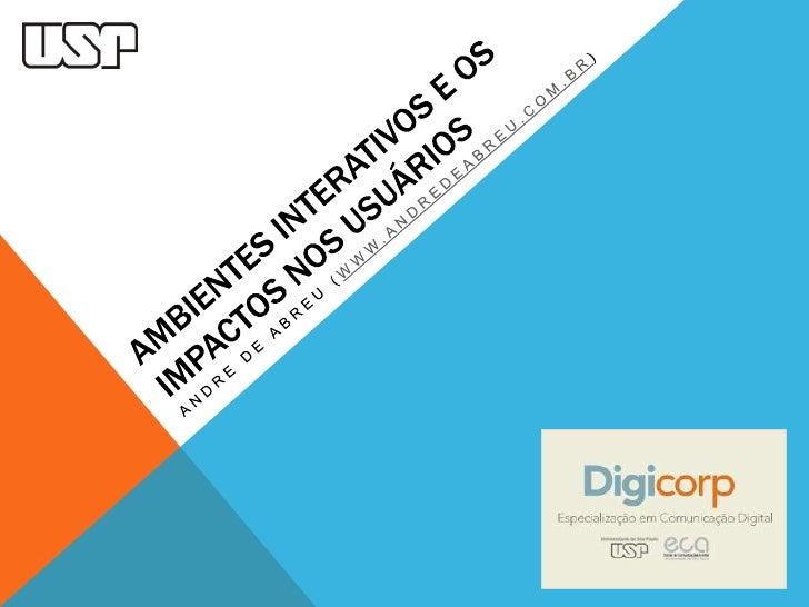 Ambientes interativos e os impactos nos usuários<br />Andre de abreU (www.andredeabreu.com.br)<br />