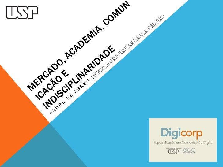 Mercado, academia, comunicação e indisciplinaridade<br />Andre de abreu (WWW.ANDREDEABREU.COM.BR)<br />