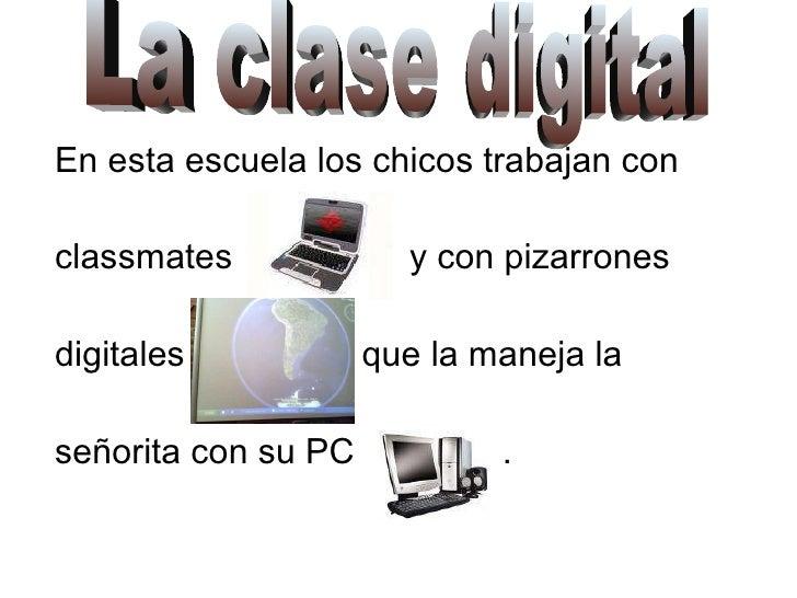 En esta escuela los chicos trabajan con  classmates  y con pizarrones  digitales  que la maneja la  señorita con su PC  . ...