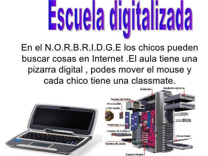 En el N.O.R.B.R.I.D.G.E los chicos pueden buscar cosas en Internet .El aula tiene una  pizarra digital , podes mover el mo...