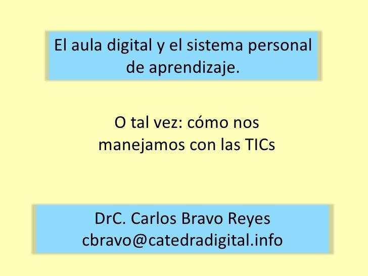 El aula digital y el sistema personal de aprendizaje.<br />O tal vez: cómo nos manejamos con las TICs<br />DrC. Carlos Bra...