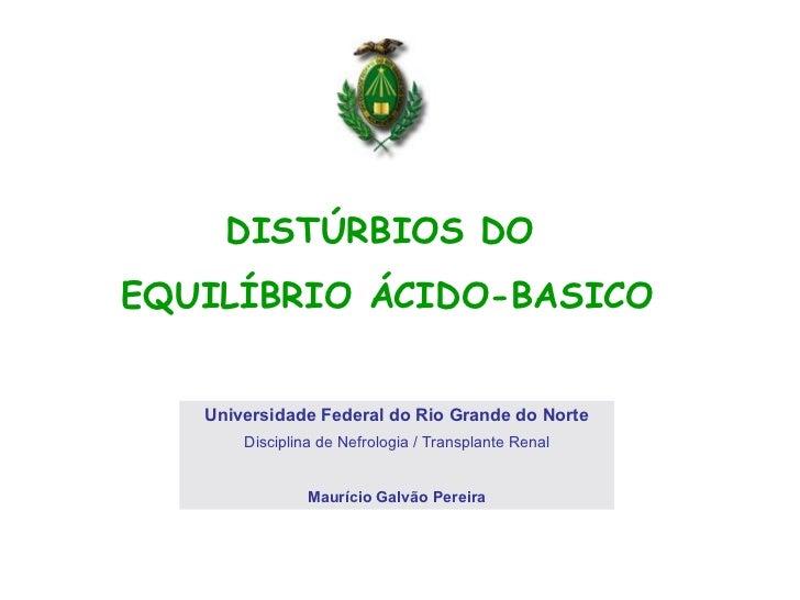 DISTÚRBIOS DO  EQUILÍBRIO ÁCIDO-BASICO Universidade Federal do Rio Grande do Norte Disciplina de Nefrologia / Transplante ...