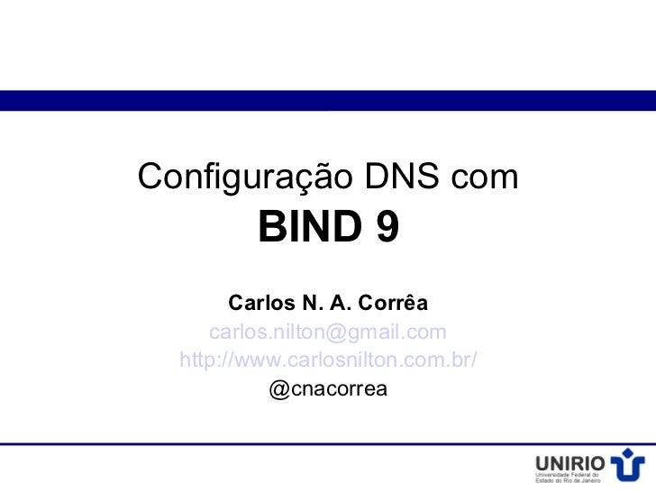 Configuração DNS com          BIND 9        Carlos N. A. Corrêa     carlos.nilton@gmail.com  http://www.carlosnilton.com.b...