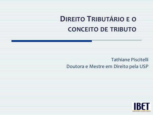 DIREITO TRIBUTÁRIO E O  CONCEITO DE TRIBUTO                    Tathiane Piscitelli Doutora e Mestre em Direito pela USP