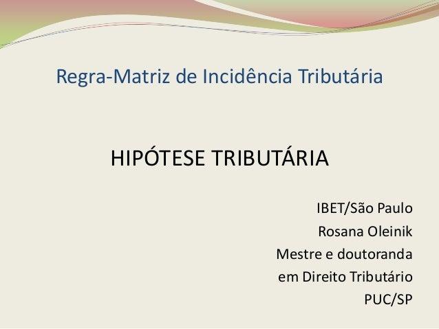 Regra-Matriz de Incidência Tributária  HIPÓTESE TRIBUTÁRIA IBET/São Paulo Rosana Oleinik Mestre e doutoranda em Direito Tr...