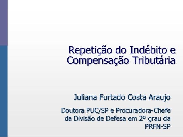 Repetição do Indébito eCompensação TributáriaJuliana Furtado Costa AraujoDoutora PUC/SP e Procuradora-Chefeda Divisão de D...
