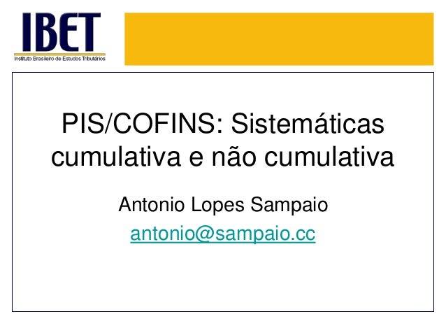 PIS/COFINS: Sistemáticas  cumulativa e não cumulativa  Antonio Lopes Sampaio  antonio@sampaio.cc
