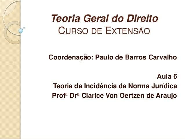 Teoria Geral do DireitoCURSO DE EXTENSÃOCoordenação: Paulo de Barros CarvalhoAula 6Teoria da Incidência da Norma JurídicaP...