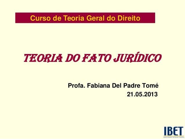 Teoria do fato jurídico Profa. Fabiana Del Padre Tomé 21.05.2013 Curso de Teoria Geral do Direito