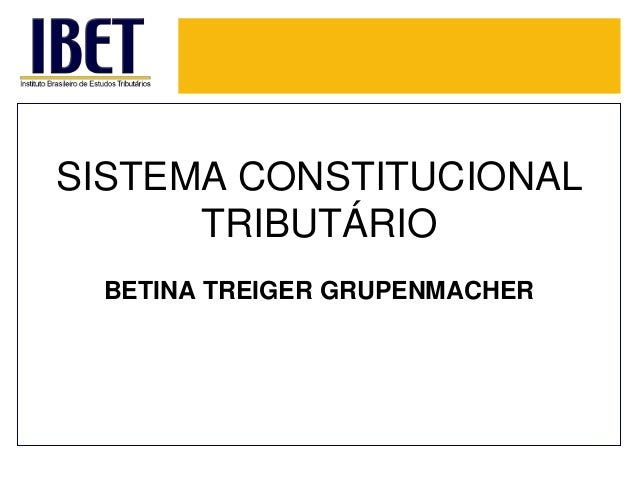 SISTEMA CONSTITUCIONAL TRIBUTÁRIO BETINA TREIGER GRUPENMACHER