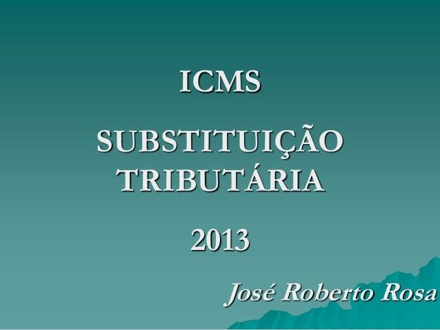 ICMS  SUBSTITUIÇÃO TRIBUTÁRIA 2013 José Roberto Rosa