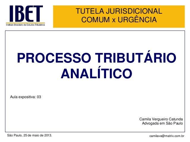 TUTELA JURISDICIONALCOMUM x URGÊNCIAPROCESSO TRIBUTÁRIOANALÍTICOAula expositiva: 03Camila Vergueiro CatundaAdvogada em São...