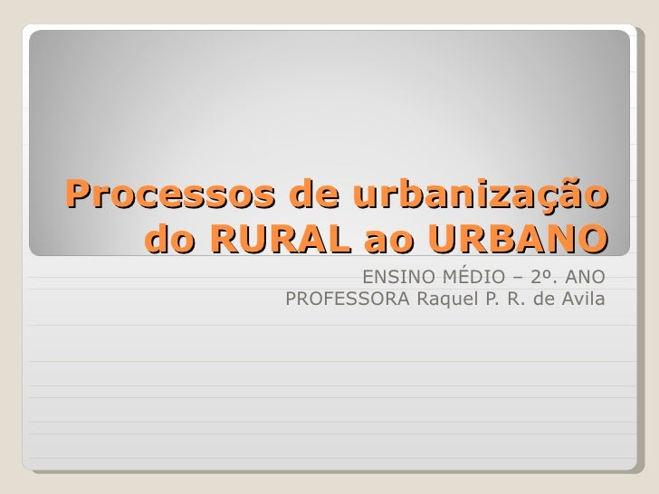 Processos de urbanização   do RURAL ao URBANO               ENSINO MÉDIO – 2º. ANO         PROFESSORA Raquel P. R. de Avila