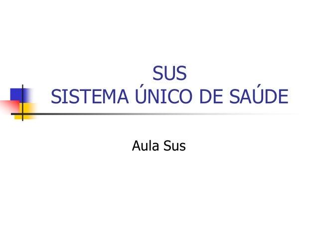 SUS SISTEMA ÚNICO DE SAÚDE Aula Sus