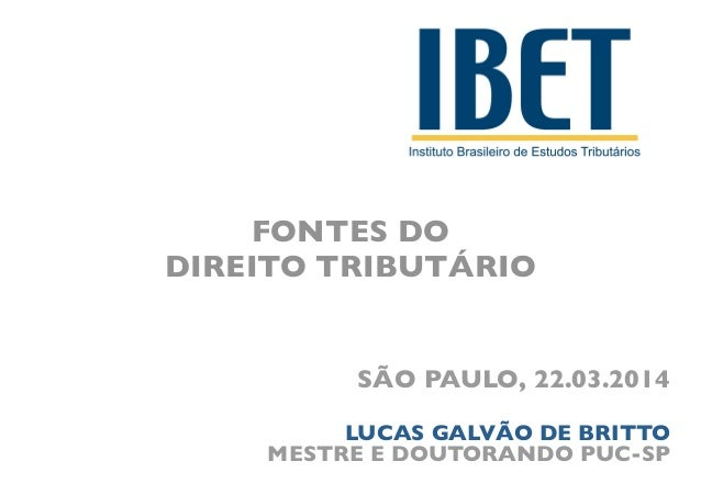 FONTES DO   DIREITO TRIBUTÁRIO SÃO PAULO, 22.03.2014 LUCAS GALVÃO DE BRITTO  MESTRE E DOUTORANDO PUC-SP