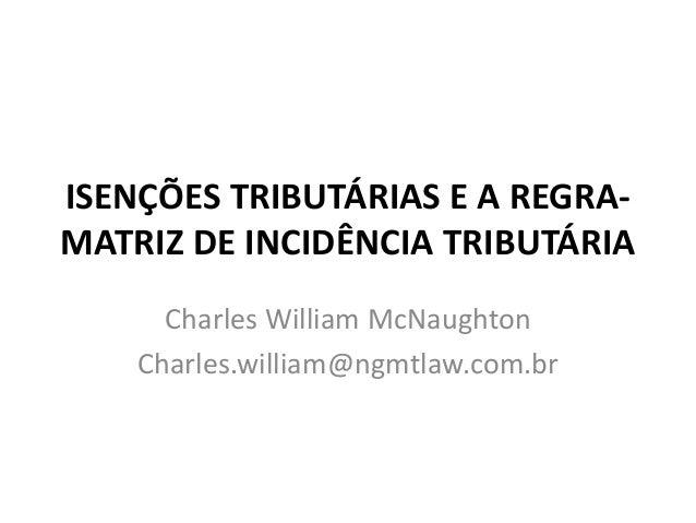 ISENÇÕES TRIBUTÁRIAS E A REGRA- MATRIZ DE INCIDÊNCIA TRIBUTÁRIA Charles William McNaughton Charles.william@ngmtlaw.com.br