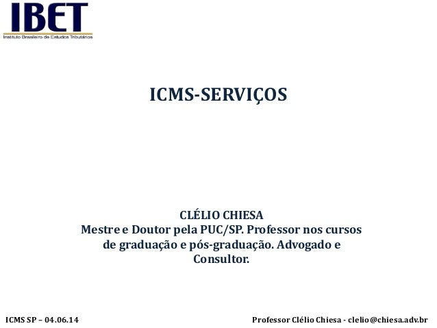 Professor Clélio Chiesa - clelio@chiesa.adv.brICMS SP – 04.06.14 ICMS-SERVIÇOS CLÉLIO CHIESA Mestre e Doutor pela PUC/SP. ...