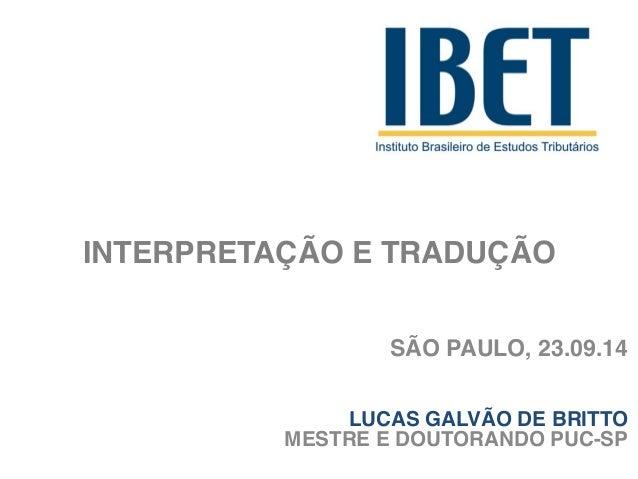 INTERPRETAÇÃO E TRADUÇÃO  SÃO PAULO, 23.09.14  LUCAS GALVÃO DE BRITTO  MESTRE E DOUTORANDO PUC-SP