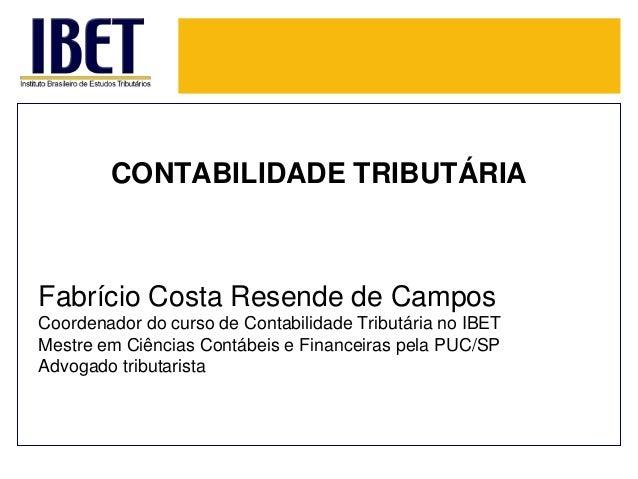 CONTABILIDADE TRIBUTÁRIA  Fabrício Costa Resende de Campos  Coordenador do curso de Contabilidade Tributária no IBET  Mest...