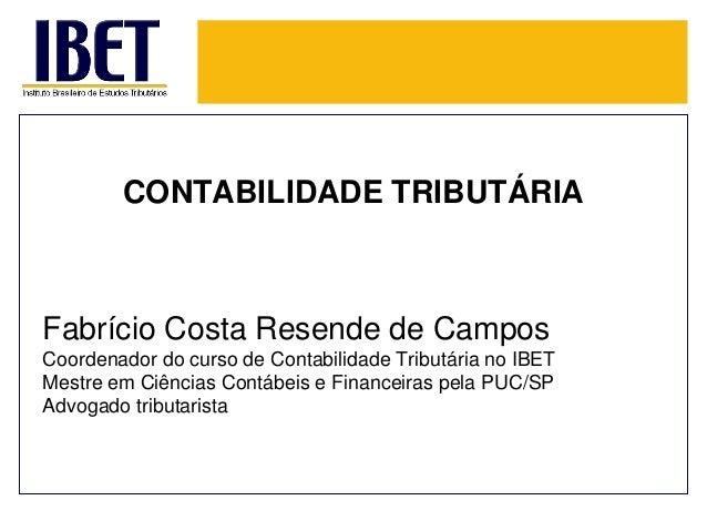 CONTABILIDADE TRIBUTÁRIA  Fabrício Costa Resende de Campos  CoordenadordocursodeContabilidadeTributárianoIBET  MestreemCiê...