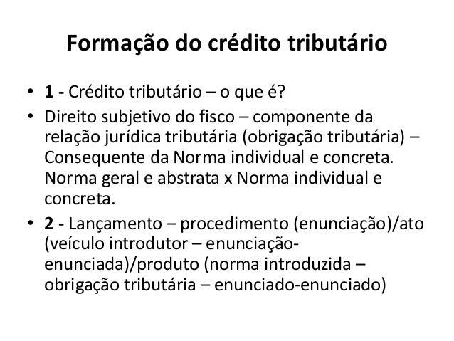 Formação do crédito tributário  • 1 - Crédito tributário – o que é?  • Direito subjetivo do fisco – componente da  relação...