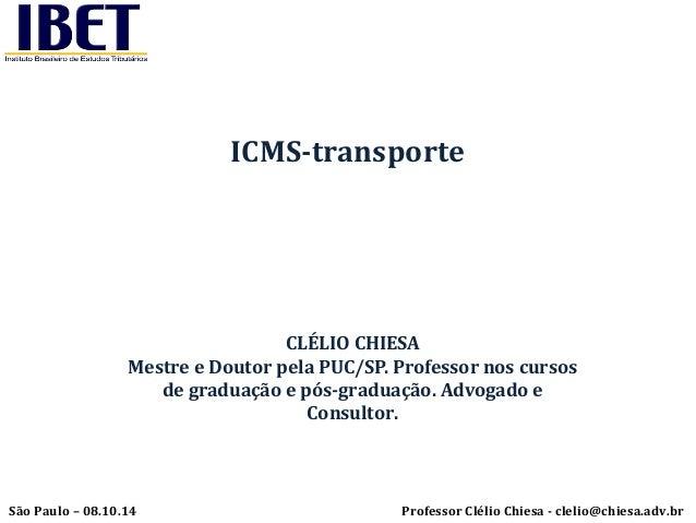 ICMS-transporte  CLÉLIO CHIESA  Mestre e Doutor pela PUC/SP. Professor nos cursos  de graduação e pós-graduação. Advogado ...
