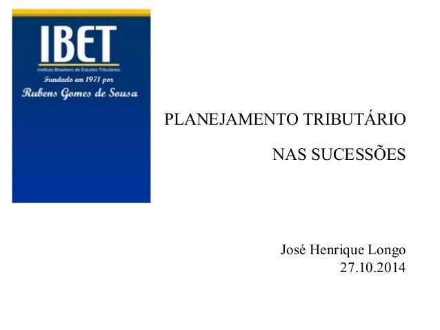 PLANEJAMENTO TRIBUTÁRIO  NAS SUCESSÕES  José Henrique Longo  27.10.2014
