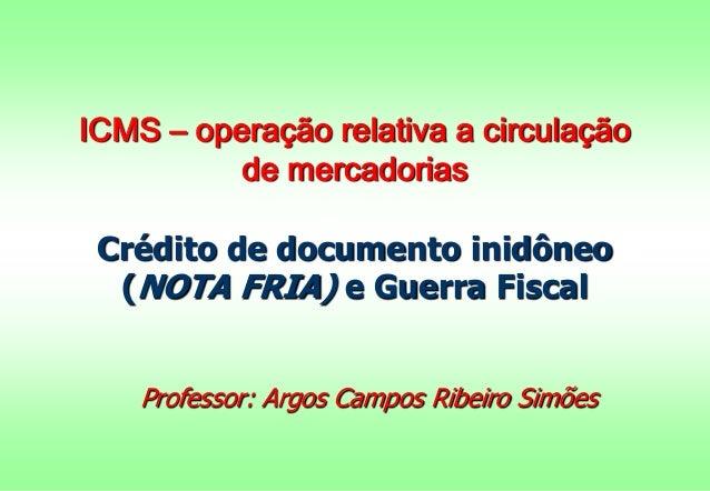 ICMS – operação relativa a circulação  de mercadorias  Crédito de documento inidôneo  (NOTA FRIA) e Guerra Fiscal  Profess...