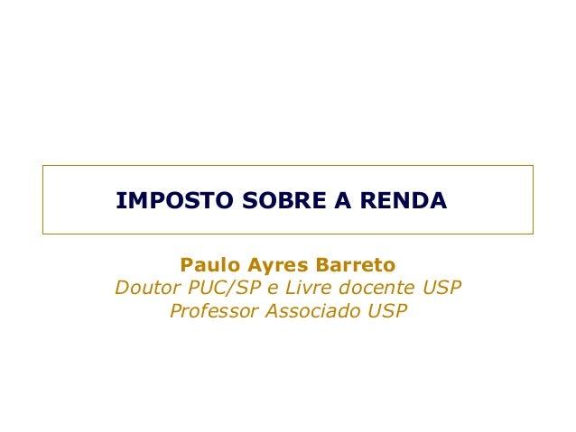IMPOSTO SOBRE A RENDA  Paulo Ayres Barreto  Doutor PUC/SP e Livre docente USP  Professor Associado USP