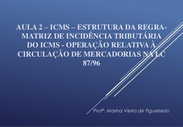 AULA 2 – ICMS – ESTRUTURA DA REGRA- MATRIZ DE INCIDÊNCIA TRIBUTÁRIA DO ICMS - OPERAÇÃO RELATIVA À CIRCULAÇÃO DE MERCADORIA...