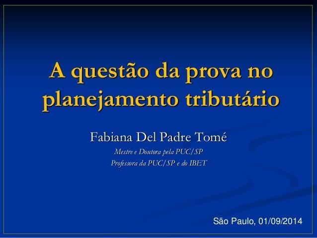 A questão da prova no  planejamento tributário  Fabiana Del Padre Tomé  Mestre e Doutora pela PUC/SP  Professora da PUC/SP...
