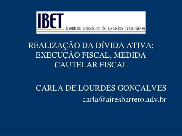 REALIZAÇÃO DA DÍVIDA ATIVA:  EXECUÇÃO FISCAL, MEDIDA  CAUTELAR FISCAL  CARLA DE LOURDES GONÇALVES  carla@airesbarreto.adv....