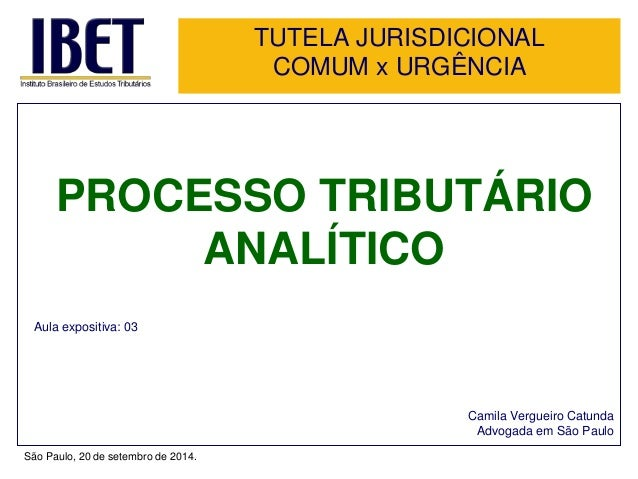TUTELA JURISDICIONAL  COMUM x URGÊNCIA  PROCESSO TRIBUTÁRIO  ANALÍTICO  Aula expositiva: 03  Camila Vergueiro Catunda  Adv...