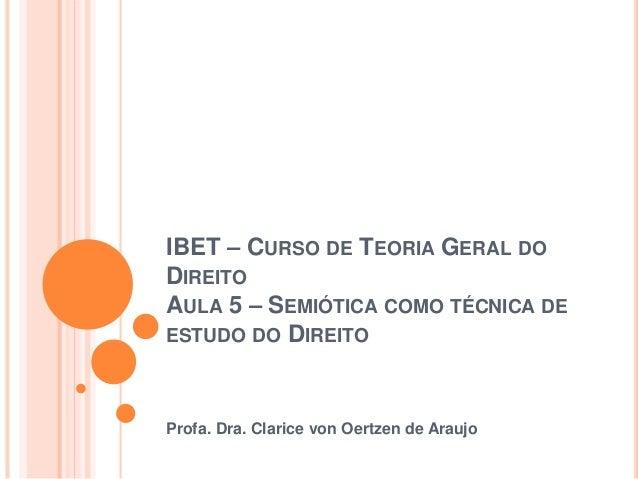 IBET – CURSO DE TEORIA GERAL DO  DIREITO  AULA 5 – SEMIÓTICA COMO TÉCNICA DE  ESTUDO DO DIREITO  Profa. Dra. Clarice von O...