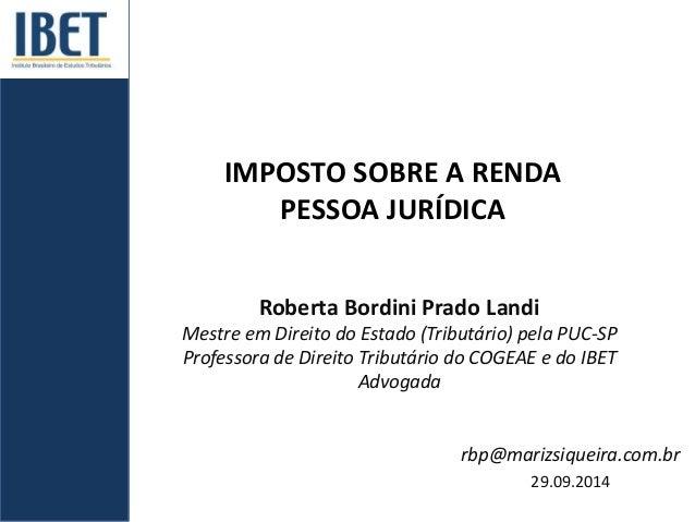 IMPOSTO SOBRE A RENDA  PESSOA JURÍDICA  Roberta Bordini Prado Landi  Mestre em Direito do Estado (Tributário) pela PUC-SP ...
