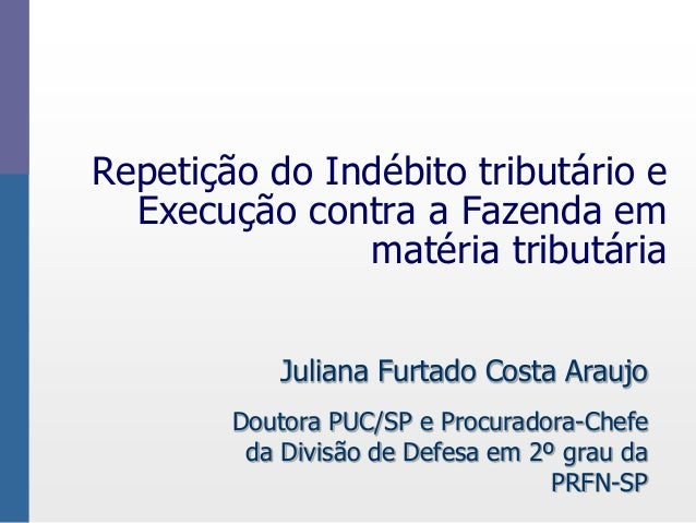Repetição do Indébito tributário e  Execução contra a Fazenda em  matéria tributária  Juliana Furtado Costa Araujo  Doutor...