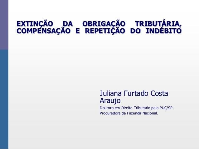 EXTINÇÃO DA OBRIGAÇÃO TRIBUTÁRIA,  COMPENSAÇÃO E REPETIÇÃO DO INDÉBITO  Juliana Furtado Costa  Araujo  Doutora em Direito ...