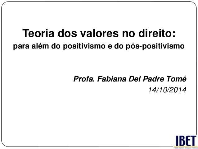 Teoria dos valores no direito:  para além do positivismo e do pós-positivismo  Profa. Fabiana Del Padre Tomé  14/10/2014