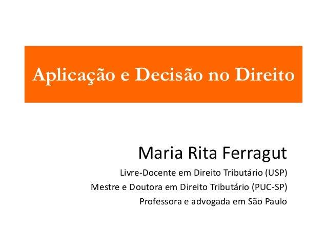 Aplicação e Decisão no Direito  Maria Rita Ferragut  Livre-Docente em Direito Tributário (USP)  Mestre e Doutora em Direit...