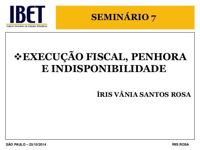 SEMINÁRIO 7  EXECUÇÃO FISCAL, PENHORA E INDISPONIBILIDADE  ÍRIS VÂNIA SANTOS ROSA  SÃO PAULO – 25/10/2014  ÍRIS ROSA