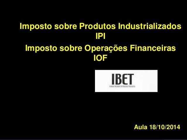 Imposto sobre Produtos Industrializados  Aula 18/10/2014  IPI  Imposto sobre Operações Financeiras  IOF