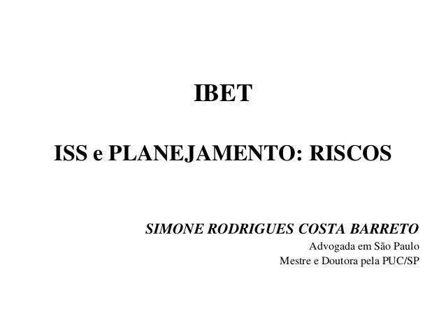 IBET ISS e PLANEJAMENTO: RISCOS SIMONE RODRIGUES COSTA BARRETO Advogada em São Paulo Mestre e Doutora pela PUC/SP